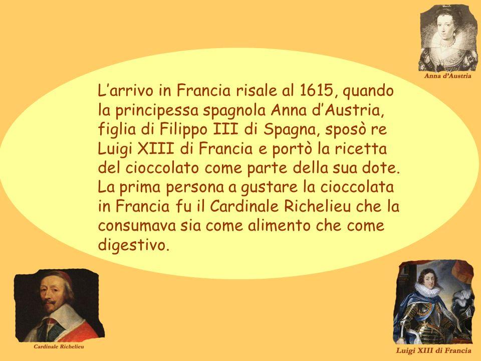 L'arrivo in Francia risale al 1615, quando la principessa spagnola Anna d'Austria, figlia di Filippo III di Spagna, sposò re Luigi XIII di Francia e portò la ricetta del cioccolato come parte della sua dote.