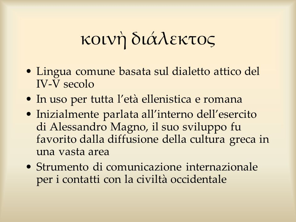 κοινὴ διάλεκτος Lingua comune basata sul dialetto attico del IV-V secolo. In uso per tutta l'età ellenistica e romana.