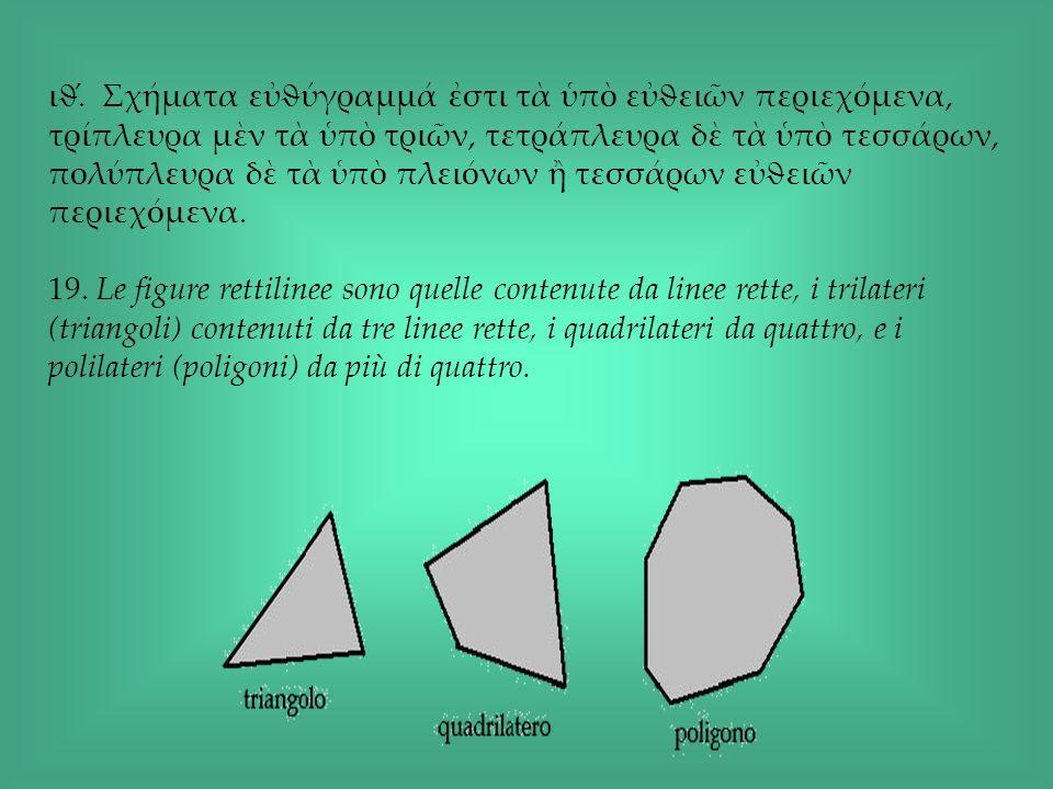 ιϑ́. Σχήματα εὐϑύγραμμά ἐστι τὰ ὑπὸ εὐϑειῶν περιεχόμενα, τρίπλευρα μὲν τὰ ὑπὸ τριῶν, τετράπλευρα δὲ τὰ ὑπὸ τεσσάρων, πολύπλευρα δὲ τὰ ὑπὸ πλειόνων ἢ τεσσάρων εὐϑειῶν περιεχόμενα.