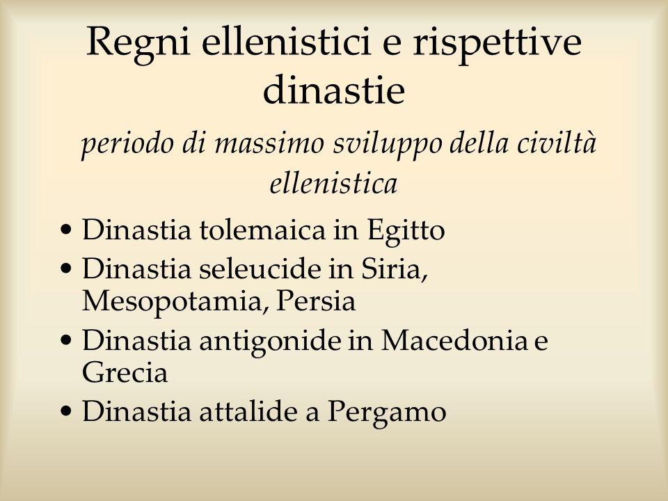 Regni ellenistici e rispettive dinastie periodo di massimo sviluppo della civiltà ellenistica