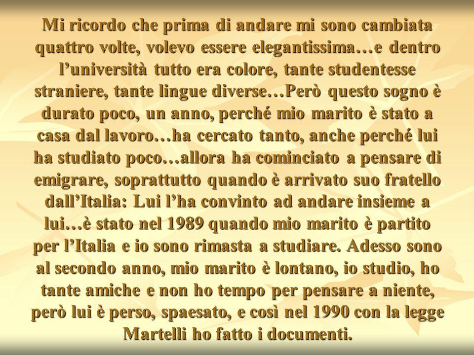 Mi ricordo che prima di andare mi sono cambiata quattro volte, volevo essere elegantissima…e dentro l'università tutto era colore, tante studentesse straniere, tante lingue diverse…Però questo sogno è durato poco, un anno, perché mio marito è stato a casa dal lavoro…ha cercato tanto, anche perché lui ha studiato poco…allora ha cominciato a pensare di emigrare, soprattutto quando è arrivato suo fratello dall'Italia: Lui l'ha convinto ad andare insieme a lui…è stato nel 1989 quando mio marito è partito per l'Italia e io sono rimasta a studiare.