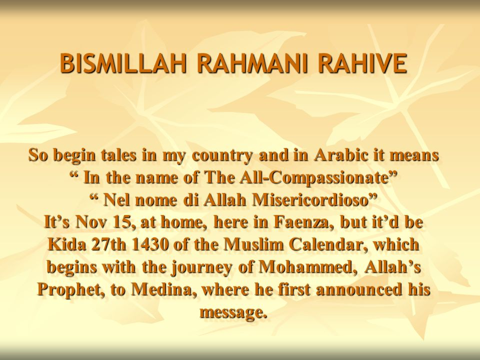 BISMILLAH RAHMANI RAHIVE So begin tales in my country and in Arabic it means In the name of The All-Compassionate Nel nome di Allah Misericordioso It's Nov 15, at home, here in Faenza, but it'd be Kida 27th 1430 of the Muslim Calendar, which begins with the journey of Mohammed, Allah's Prophet, to Medina, where he first announced his message.