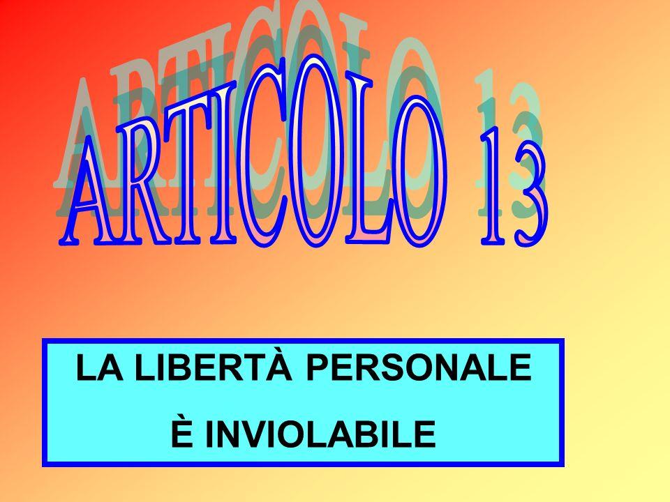 ARTICOLO 13 LA LIBERTÀ PERSONALE È INVIOLABILE