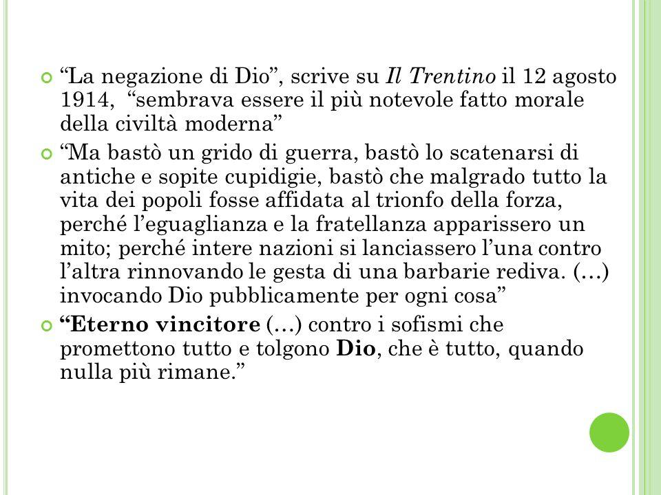 La negazione di Dio , scrive su Il Trentino il 12 agosto 1914, sembrava essere il più notevole fatto morale della civiltà moderna