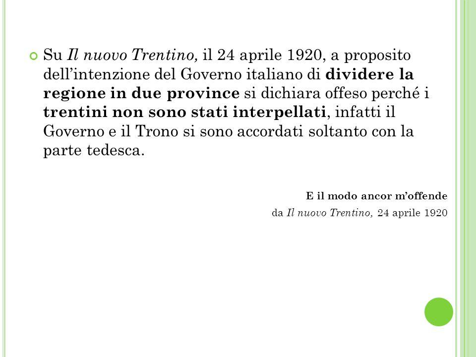 Su Il nuovo Trentino, il 24 aprile 1920, a proposito dell'intenzione del Governo italiano di dividere la regione in due province si dichiara offeso perché i trentini non sono stati interpellati, infatti il Governo e il Trono si sono accordati soltanto con la parte tedesca.