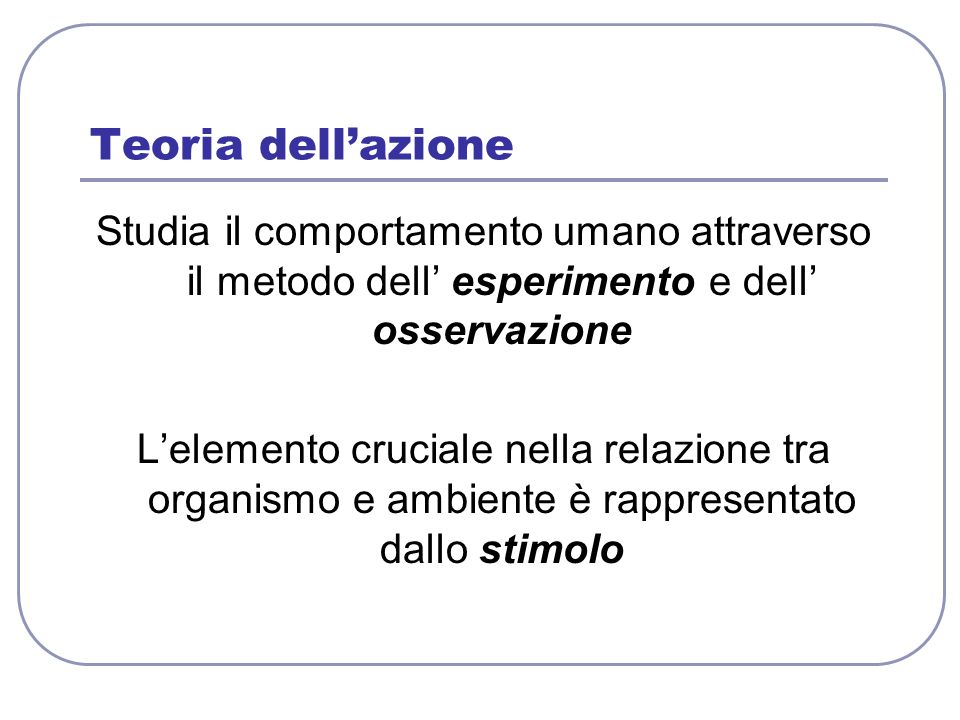 Teoria dell'azione Studia il comportamento umano attraverso il metodo dell' esperimento e dell' osservazione.