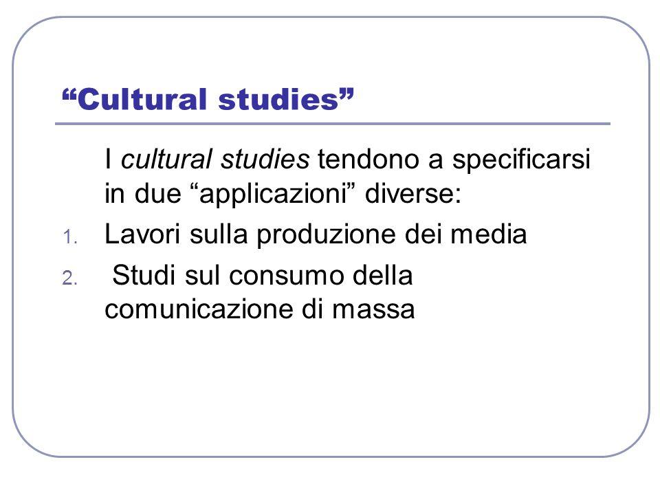 Cultural studies I cultural studies tendono a specificarsi in due applicazioni diverse: Lavori sulla produzione dei media.