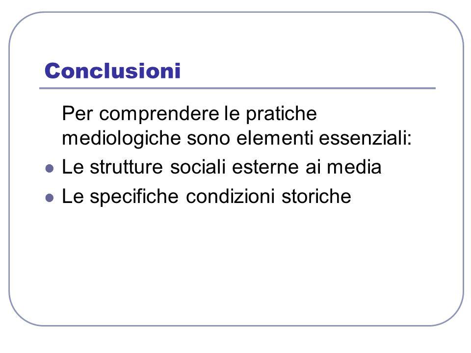 Conclusioni Per comprendere le pratiche mediologiche sono elementi essenziali: Le strutture sociali esterne ai media.