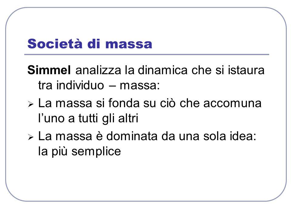 Società di massa Simmel analizza la dinamica che si istaura tra individuo – massa: La massa si fonda su ciò che accomuna l'uno a tutti gli altri.