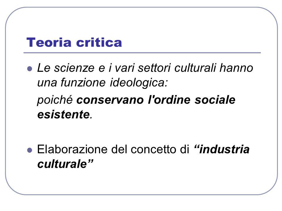 Teoria critica Le scienze e i vari settori culturali hanno una funzione ideologica: poiché conservano l ordine sociale esistente.