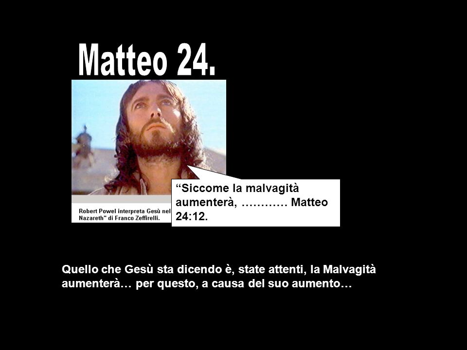 Matteo 24. Siccome la malvagità aumenterà, ………… Matteo 24:12.