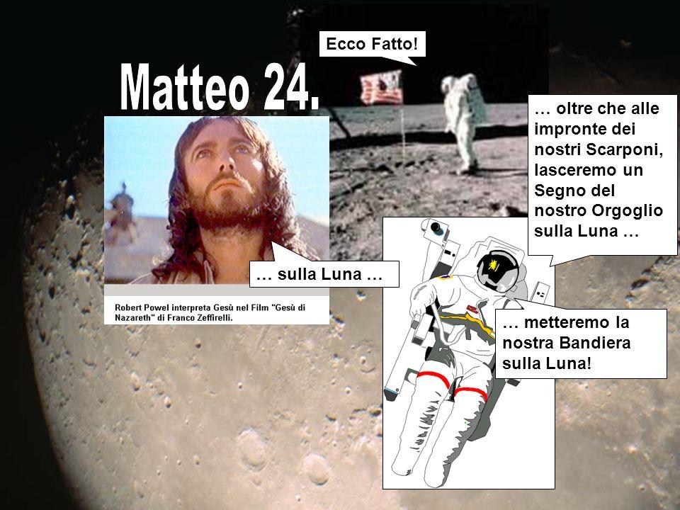 Ecco Fatto! Matteo 24. … oltre che alle impronte dei nostri Scarponi, lasceremo un Segno del nostro Orgoglio sulla Luna …