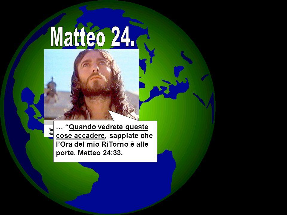 Matteo 24. … Quando vedrete queste cose accadere, sappiate che l'Ora del mio RiTorno è alle porte.