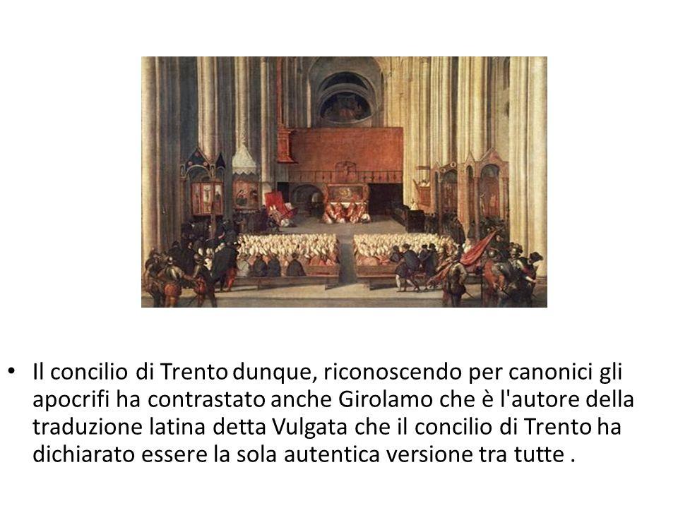 Il concilio di Trento dunque, riconoscendo per canonici gli apocrifi ha contrastato anche Girolamo che è l autore della traduzione latina detta Vulgata che il concilio di Trento ha dichiarato essere la sola autentica versione tra tutte .