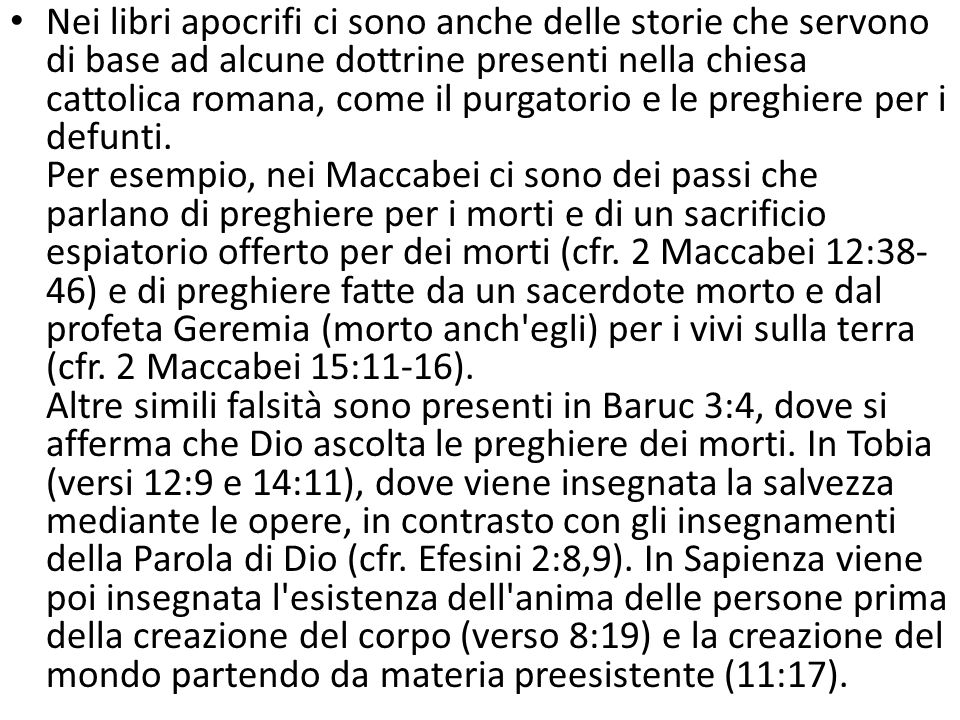 Nei libri apocrifi ci sono anche delle storie che servono di base ad alcune dottrine presenti nella chiesa cattolica romana, come il purgatorio e le preghiere per i defunti.