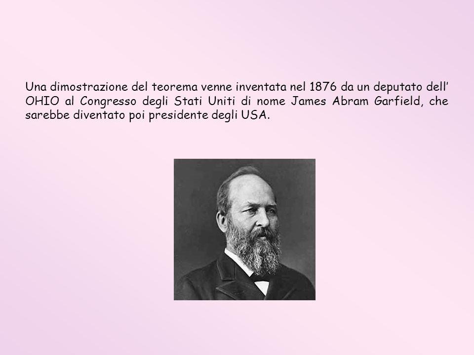Una dimostrazione del teorema venne inventata nel 1876 da un deputato dell' OHIO al Congresso degli Stati Uniti di nome James Abram Garfield, che sarebbe diventato poi presidente degli USA.