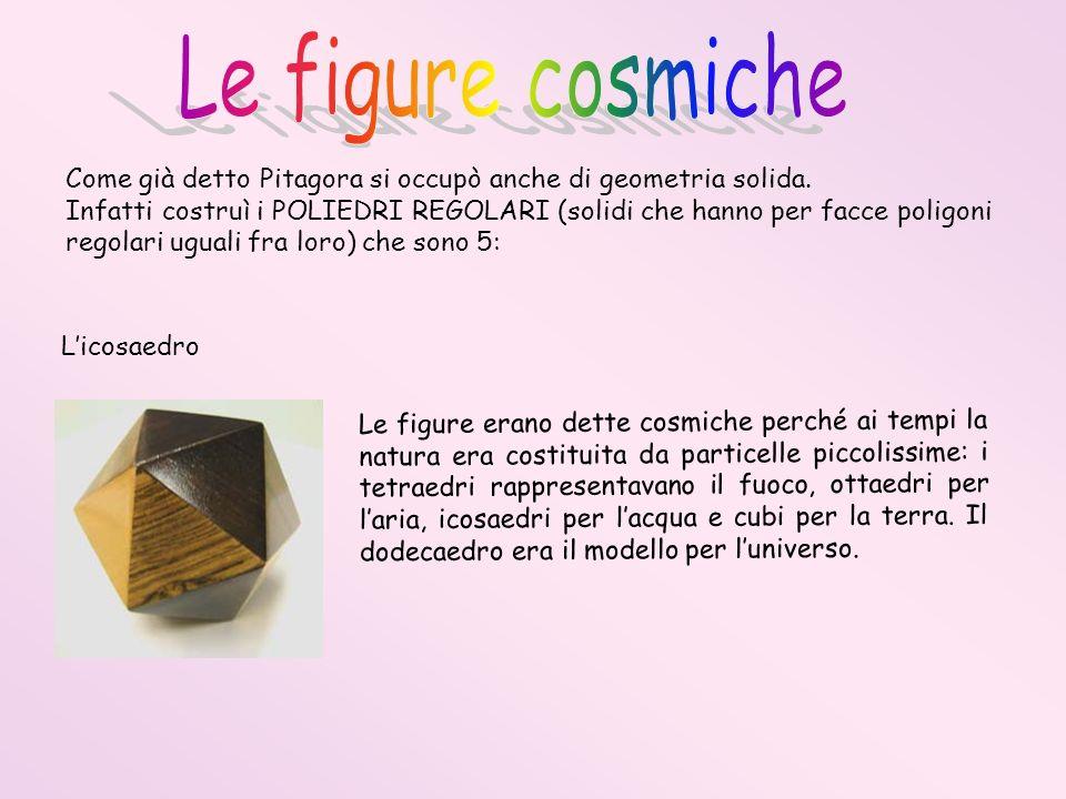 Le figure cosmiche Come già detto Pitagora si occupò anche di geometria solida.