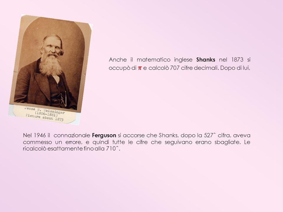 Anche il matematico inglese Shanks nel 1873 si occupò di  e calcolò 707 cifre decimali. Dopo di lui,