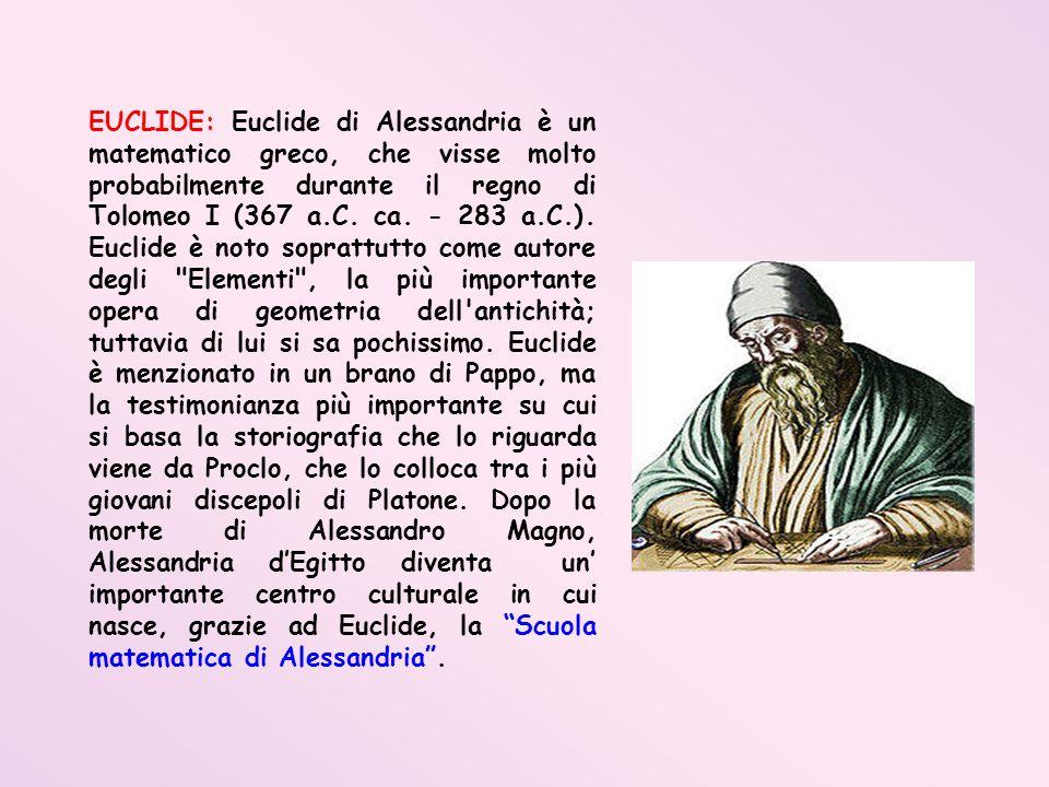 EUCLIDE: Euclide di Alessandria è un matematico greco, che visse molto probabilmente durante il regno di Tolomeo I (367 a.C.