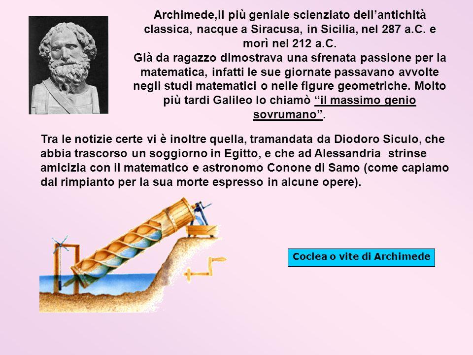 Archimede,il più geniale scienziato dell'antichità classica, nacque a Siracusa, in Sicilia, nel 287 a.C. e morì nel 212 a.C.