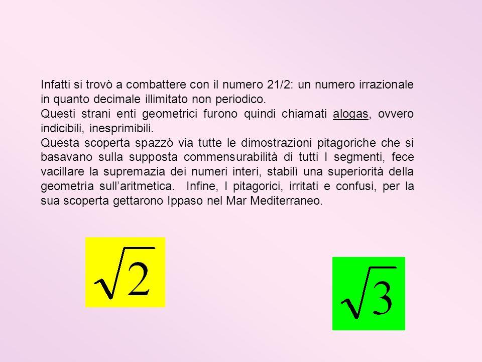 Infatti si trovò a combattere con il numero 21/2: un numero irrazionale in quanto decimale illimitato non periodico.