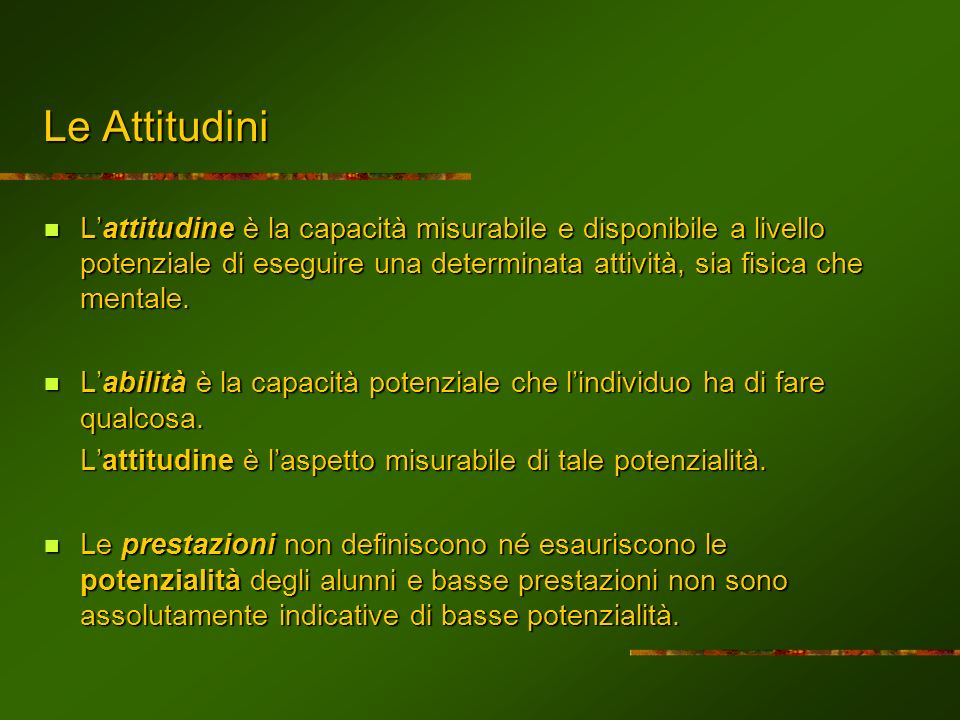 Le Attitudini L'attitudine è la capacità misurabile e disponibile a livello potenziale di eseguire una determinata attività, sia fisica che mentale.