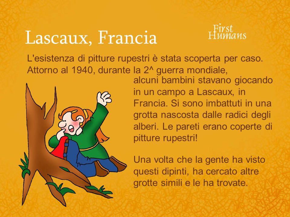 Lascaux, Francia L esistenza di pitture rupestri è stata scoperta per caso. Attorno al 1940, durante la 2^ guerra mondiale,