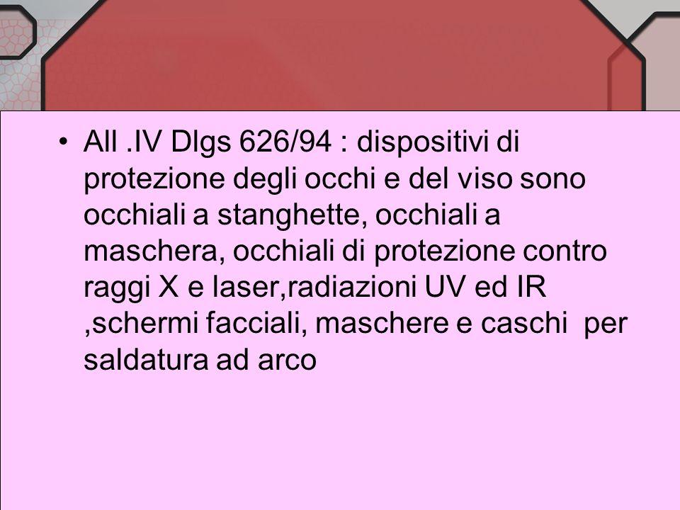 All .IV Dlgs 626/94 : dispositivi di protezione degli occhi e del viso sono occhiali a stanghette, occhiali a maschera, occhiali di protezione contro raggi X e laser,radiazioni UV ed IR ,schermi facciali, maschere e caschi per saldatura ad arco
