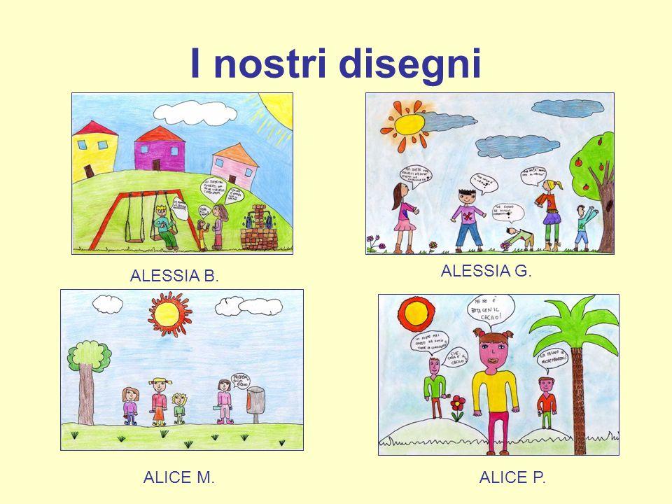 I nostri disegni ALESSIA B. ALESSIA G. ALICE M. ALICE P.