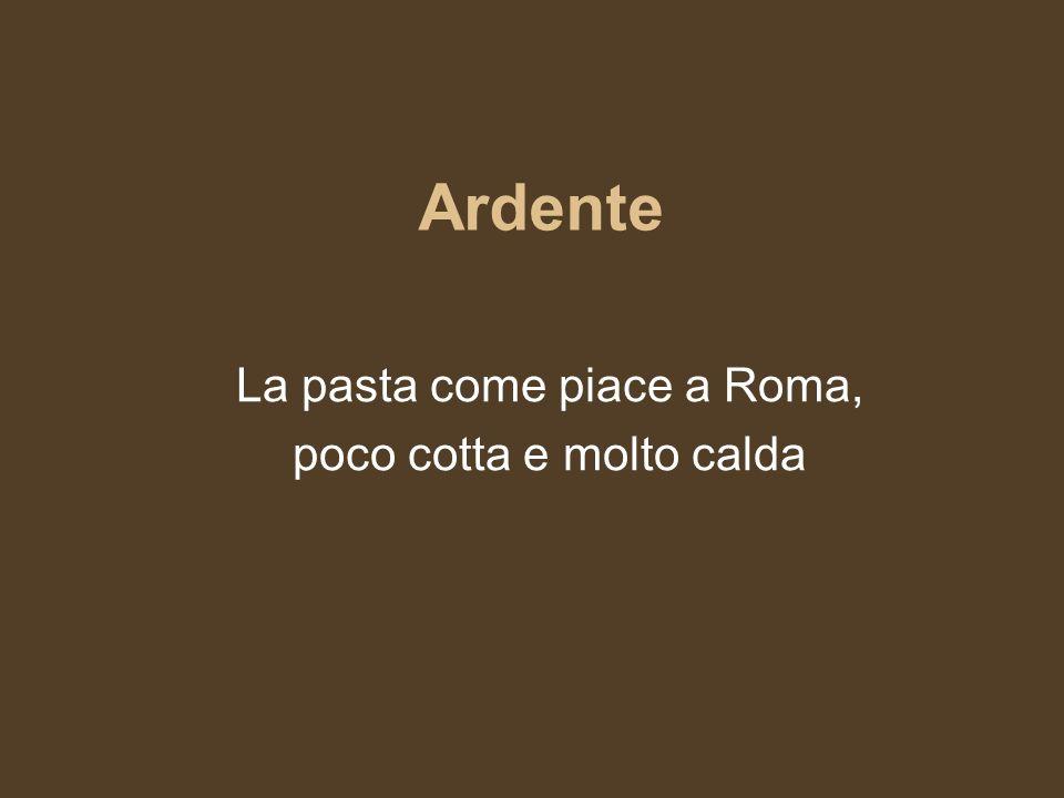 Ardente La pasta come piace a Roma, poco cotta e molto calda