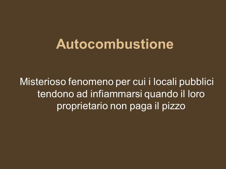 Autocombustione Misterioso fenomeno per cui i locali pubblici tendono ad infiammarsi quando il loro proprietario non paga il pizzo.