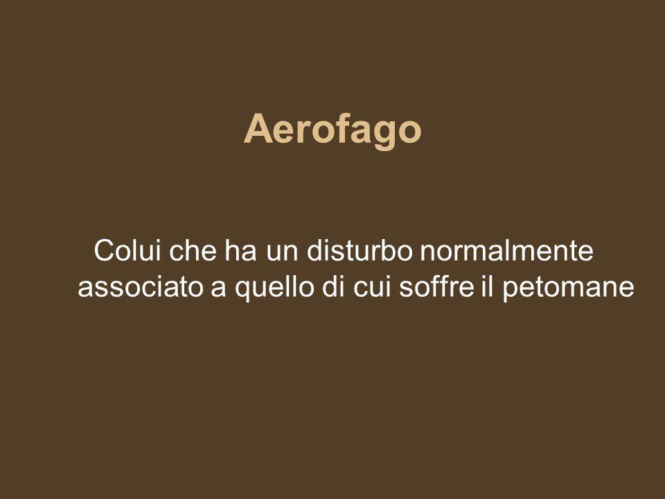 Aerofago Colui che ha un disturbo normalmente associato a quello di cui soffre il petomane