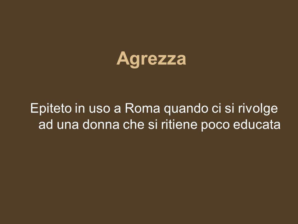 Agrezza Epiteto in uso a Roma quando ci si rivolge ad una donna che si ritiene poco educata