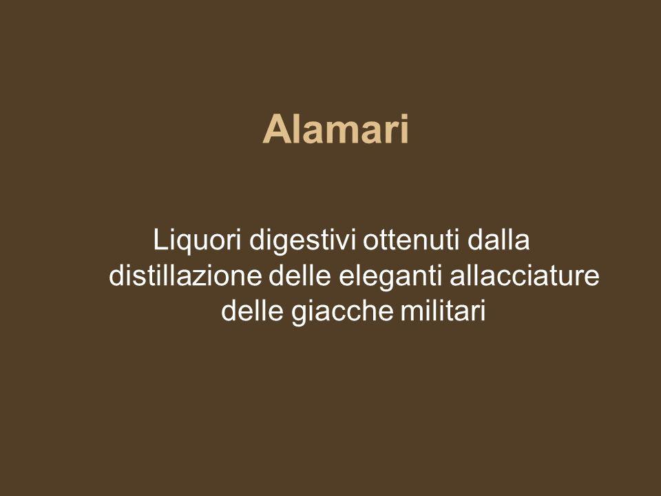 Alamari Liquori digestivi ottenuti dalla distillazione delle eleganti allacciature delle giacche militari.