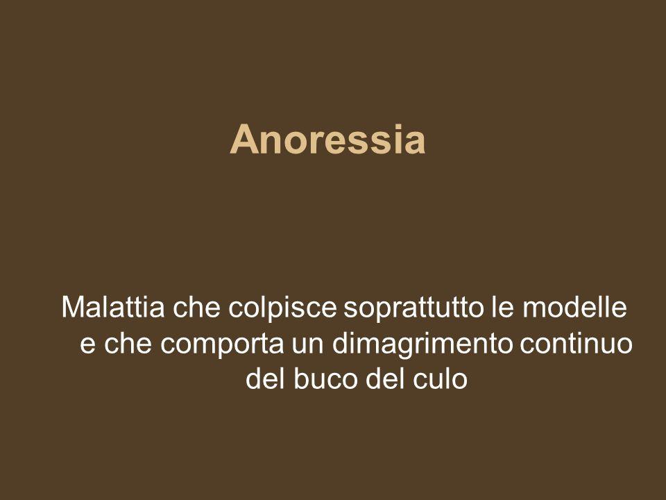 Anoressia Malattia che colpisce soprattutto le modelle e che comporta un dimagrimento continuo del buco del culo.