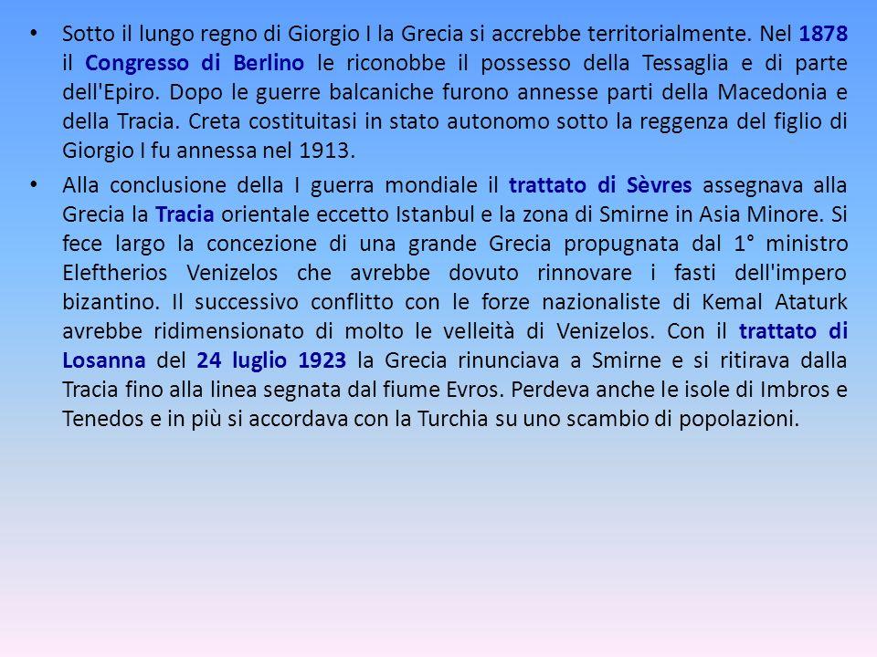 Sotto il lungo regno di Giorgio I la Grecia si accrebbe territorialmente. Nel 1878 il Congresso di Berlino le riconobbe il possesso della Tessaglia e di parte dell Epiro. Dopo le guerre balcaniche furono annesse parti della Macedonia e della Tracia. Creta costituitasi in stato autonomo sotto la reggenza del figlio di Giorgio I fu annessa nel 1913.