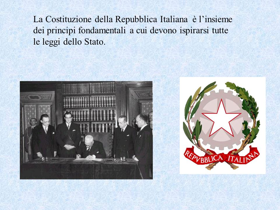 La Costituzione della Repubblica Italiana è l'insieme dei principi fondamentali a cui devono ispirarsi tutte le leggi dello Stato.