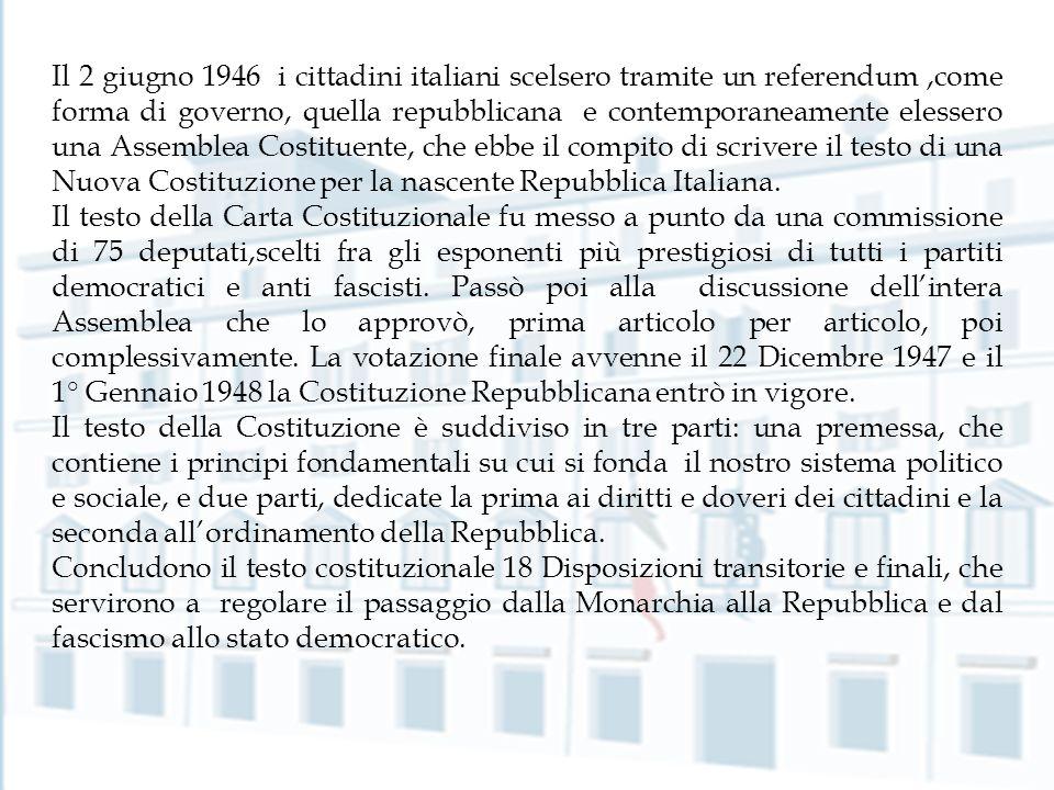 Il 2 giugno 1946 i cittadini italiani scelsero tramite un referendum ,come forma di governo, quella repubblicana e contemporaneamente elessero una Assemblea Costituente, che ebbe il compito di scrivere il testo di una Nuova Costituzione per la nascente Repubblica Italiana.