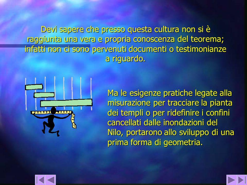 Devi sapere che presso questa cultura non si è raggiunta una vera e propria conoscenza del teorema; infatti non ci sono pervenuti documenti o testimonianze a riguardo.