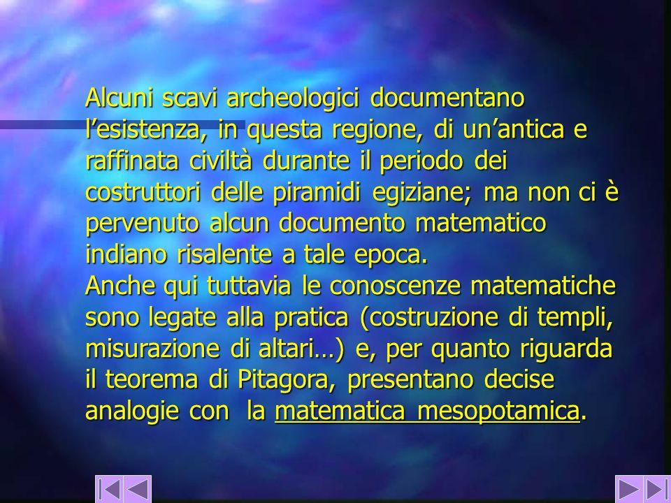 Alcuni scavi archeologici documentano l'esistenza, in questa regione, di un'antica e raffinata civiltà durante il periodo dei costruttori delle piramidi egiziane; ma non ci è pervenuto alcun documento matematico indiano risalente a tale epoca.