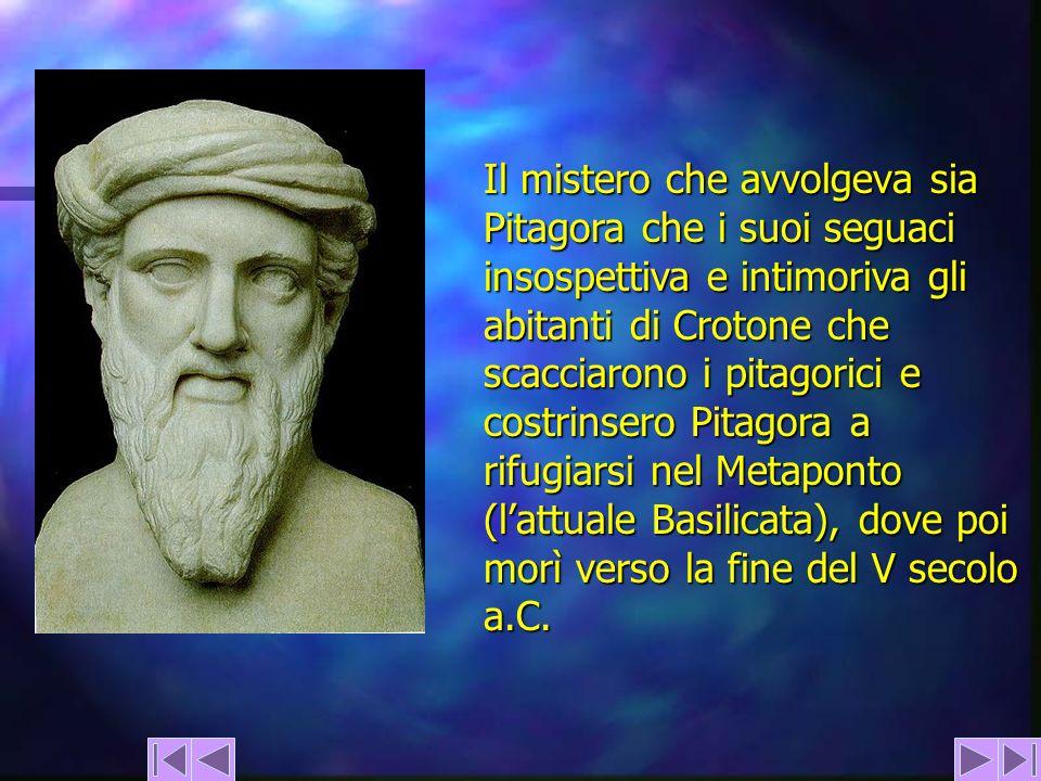 Il mistero che avvolgeva sia Pitagora che i suoi seguaci insospettiva e intimoriva gli abitanti di Crotone che scacciarono i pitagorici e costrinsero Pitagora a rifugiarsi nel Metaponto (l'attuale Basilicata), dove poi morì verso la fine del V secolo a.C.