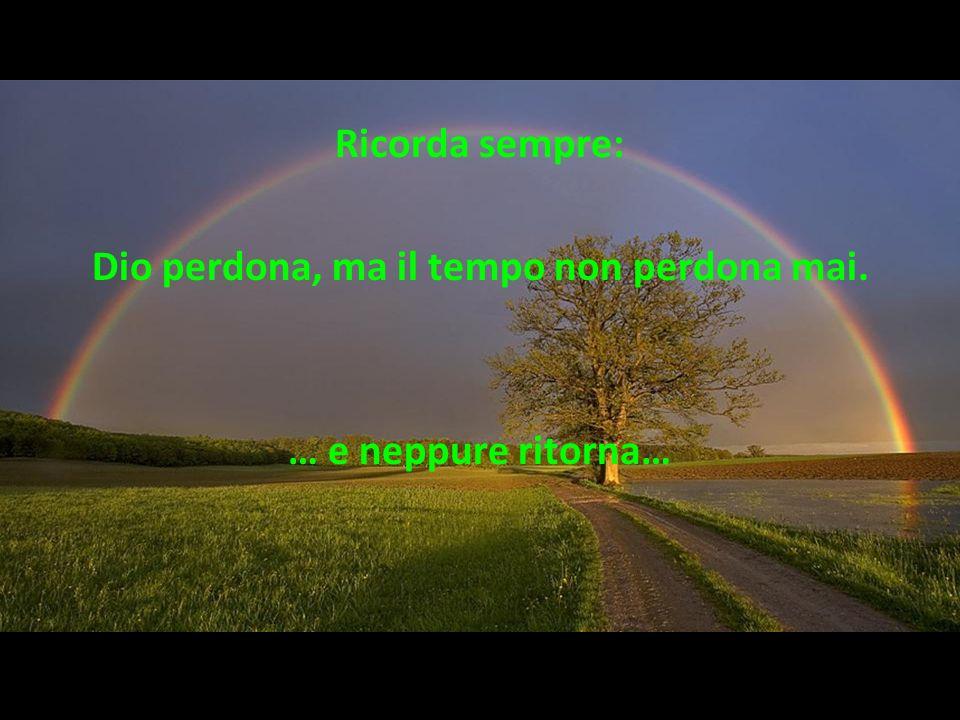 Dio perdona, ma il tempo non perdona mai.