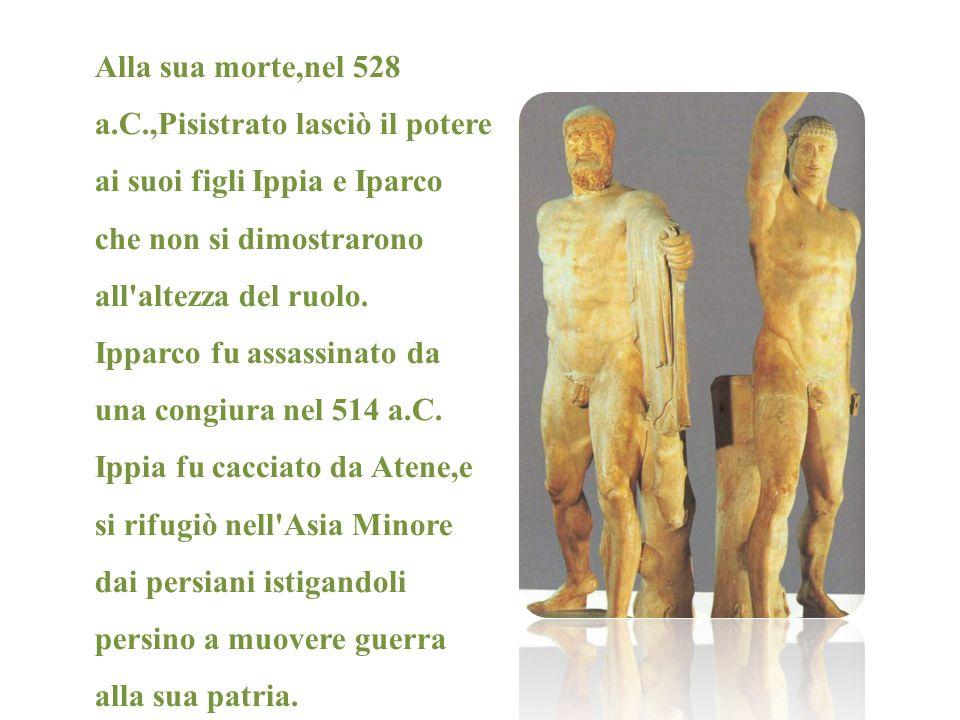 Alla sua morte,nel 528 a.C.,Pisistrato lasciò il potere ai suoi figli Ippia e Iparco che non si dimostrarono all altezza del ruolo.