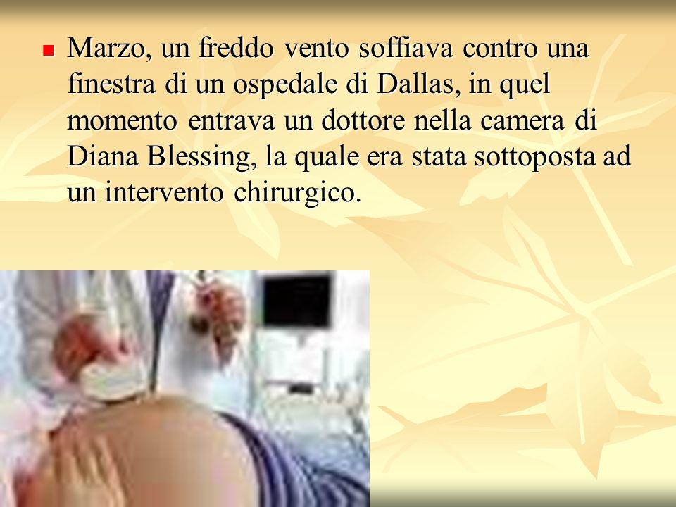 Marzo, un freddo vento soffiava contro una finestra di un ospedale di Dallas, in quel momento entrava un dottore nella camera di Diana Blessing, la quale era stata sottoposta ad un intervento chirurgico.