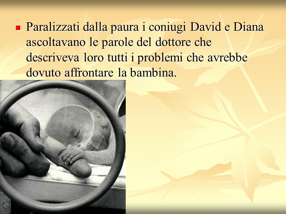 Paralizzati dalla paura i coniugi David e Diana ascoltavano le parole del dottore che descriveva loro tutti i problemi che avrebbe dovuto affrontare la bambina.