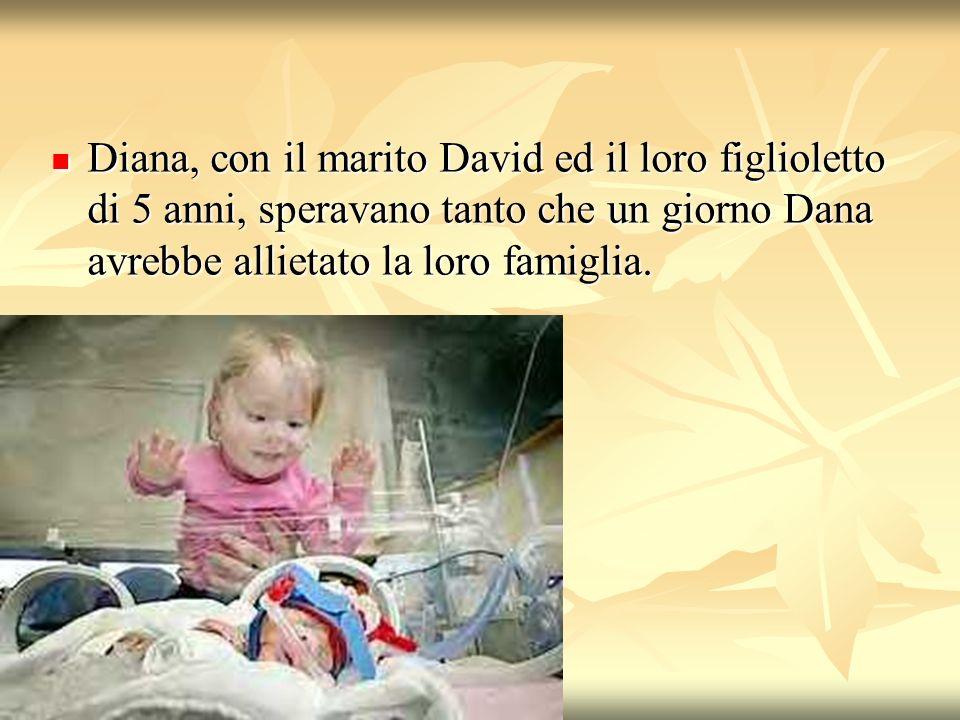 Diana, con il marito David ed il loro figlioletto di 5 anni, speravano tanto che un giorno Dana avrebbe allietato la loro famiglia.