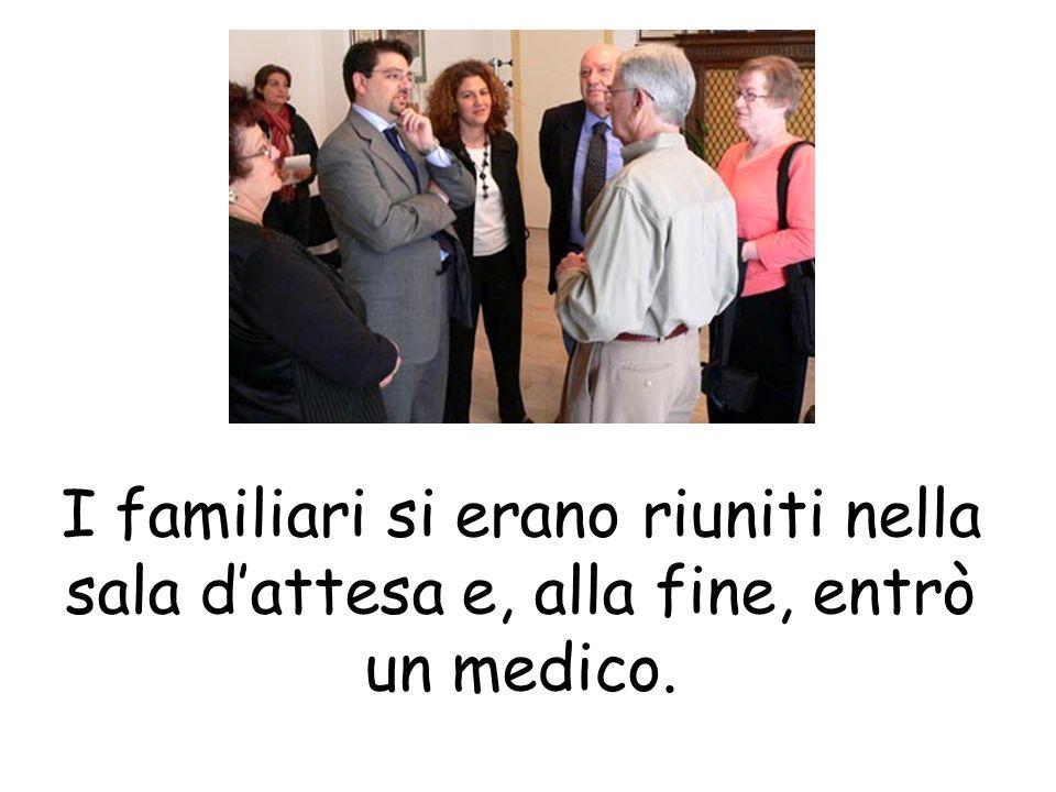 I familiari si erano riuniti nella sala d'attesa e, alla fine, entrò un medico.