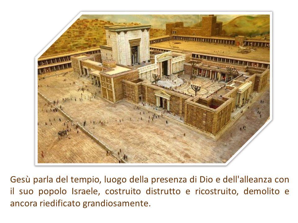 Gesù parla del tempio, luogo della presenza di Dio e dell alleanza con il suo popolo Israele, costruito distrutto e ricostruito, demolito e ancora riedificato grandiosamente.