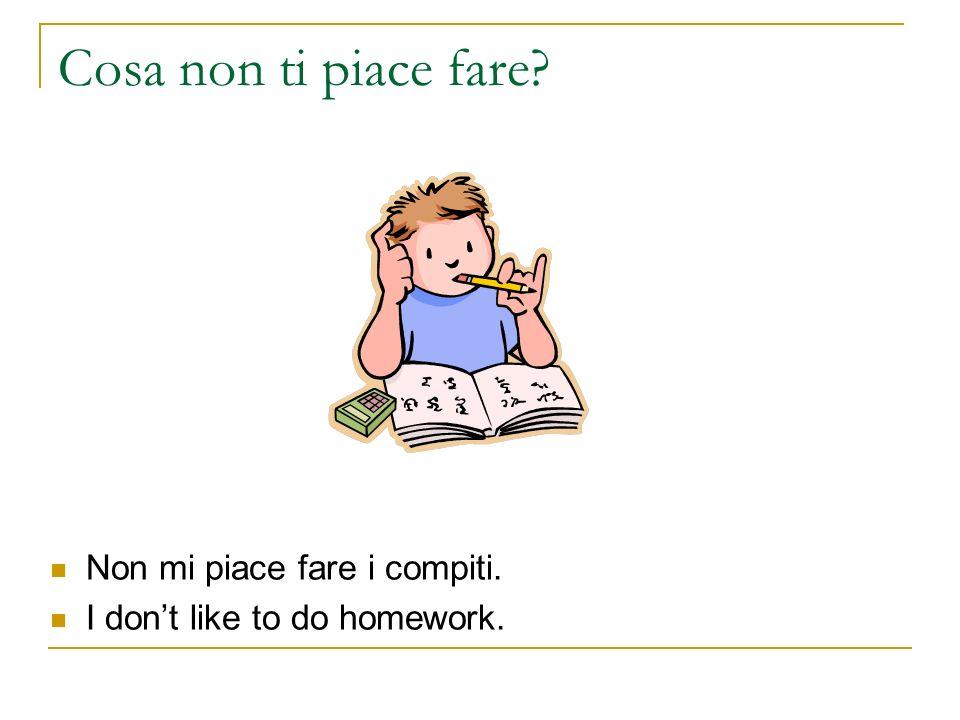 Cosa non ti piace fare Non mi piace fare i compiti.