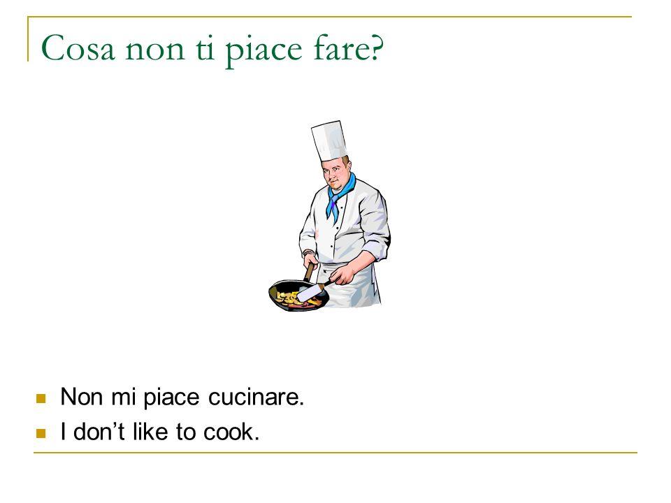 Cosa non ti piace fare Non mi piace cucinare. I don't like to cook.